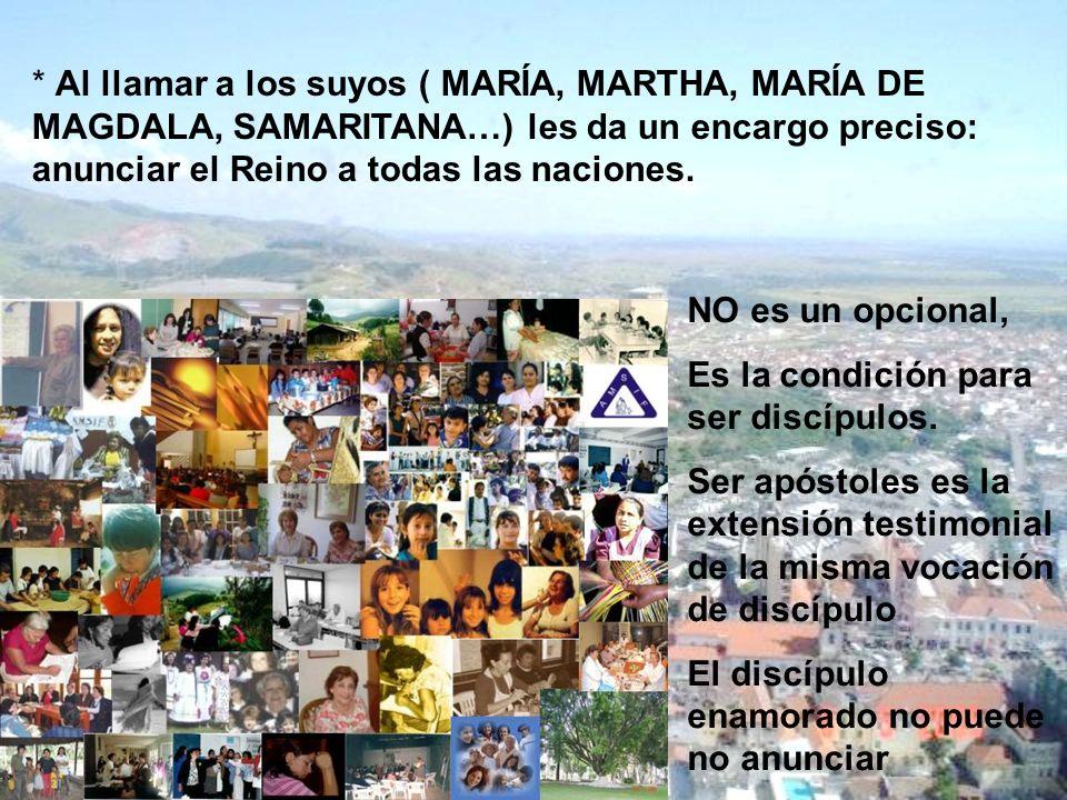 * Al llamar a los suyos ( MARÍA, MARTHA, MARÍA DE MAGDALA, SAMARITANA…) les da un encargo preciso: anunciar el Reino a todas las naciones.