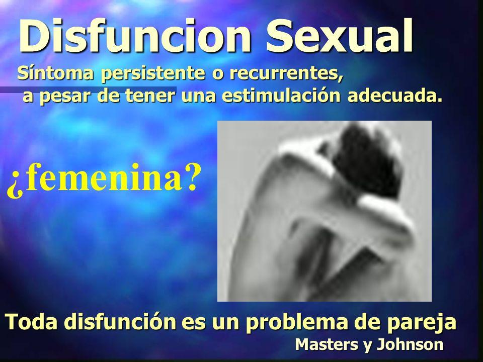 Disfuncion Sexual Síntoma persistente o recurrentes, a pesar de tener una estimulación adecuada.