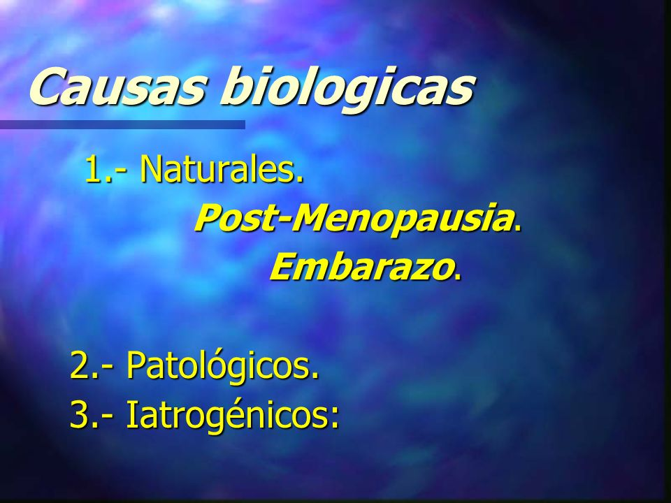 Causas biologicas Post-Menopausia. Embarazo. 2.- Patológicos.