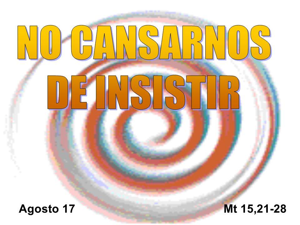 NO CANSARNOS DE INSISTIR Agosto 17 Mt 15,21-28