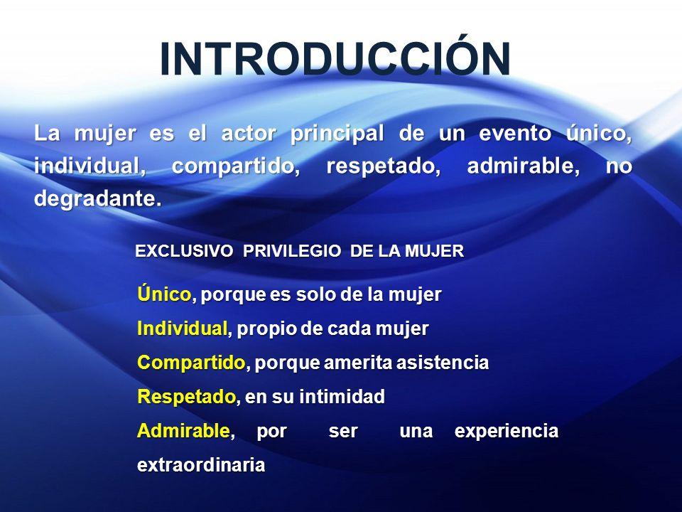 INTRODUCCIÓN La mujer es el actor principal de un evento único, individual, compartido, respetado, admirable, no degradante.