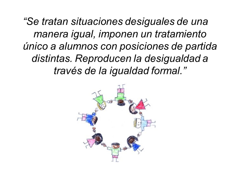 Se tratan situaciones desiguales de una manera igual, imponen un tratamiento único a alumnos con posiciones de partida distintas.