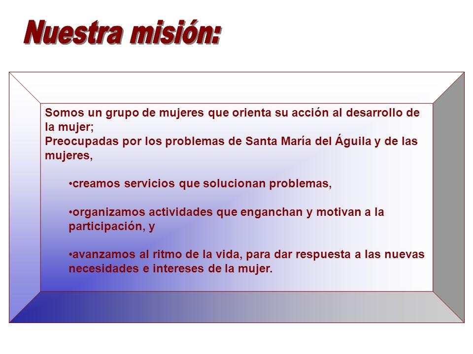 Nuestra misión: Somos un grupo de mujeres que orienta su acción al desarrollo de la mujer;