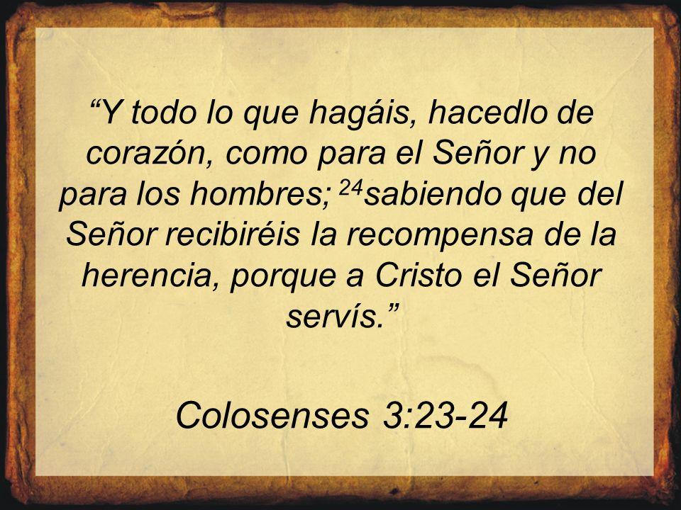 Y todo lo que hagáis, hacedlo de corazón, como para el Señor y no para los hombres; 24sabiendo que del Señor recibiréis la recompensa de la herencia, porque a Cristo el Señor servís. Colosenses 3:23-24