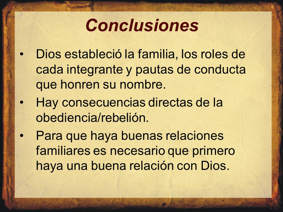 Conclusiones Dios estableció la familia, los roles de cada integrante y pautas de conducta que honren su nombre.
