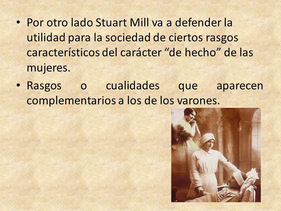 Por otro lado Stuart Mill va a defender la utilidad para la sociedad de ciertos rasgos característicos del carácter de hecho de las mujeres.