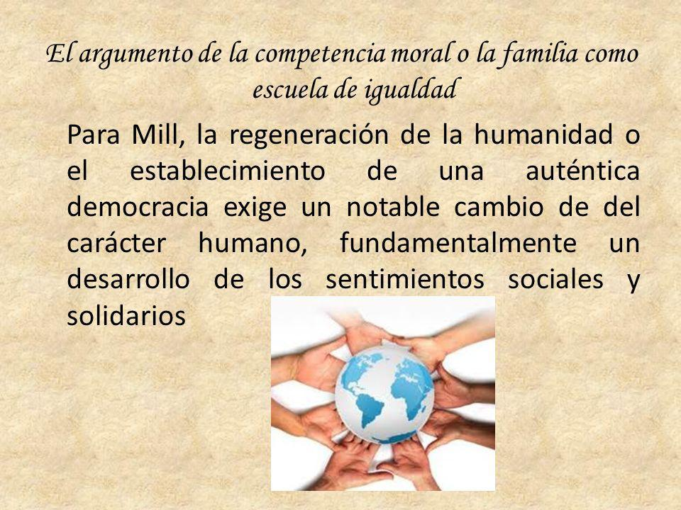 El argumento de la competencia moral o la familia como escuela de igualdad Para Mill, la regeneración de la humanidad o el establecimiento de una auténtica democracia exige un notable cambio de del carácter humano, fundamentalmente un desarrollo de los sentimientos sociales y solidarios