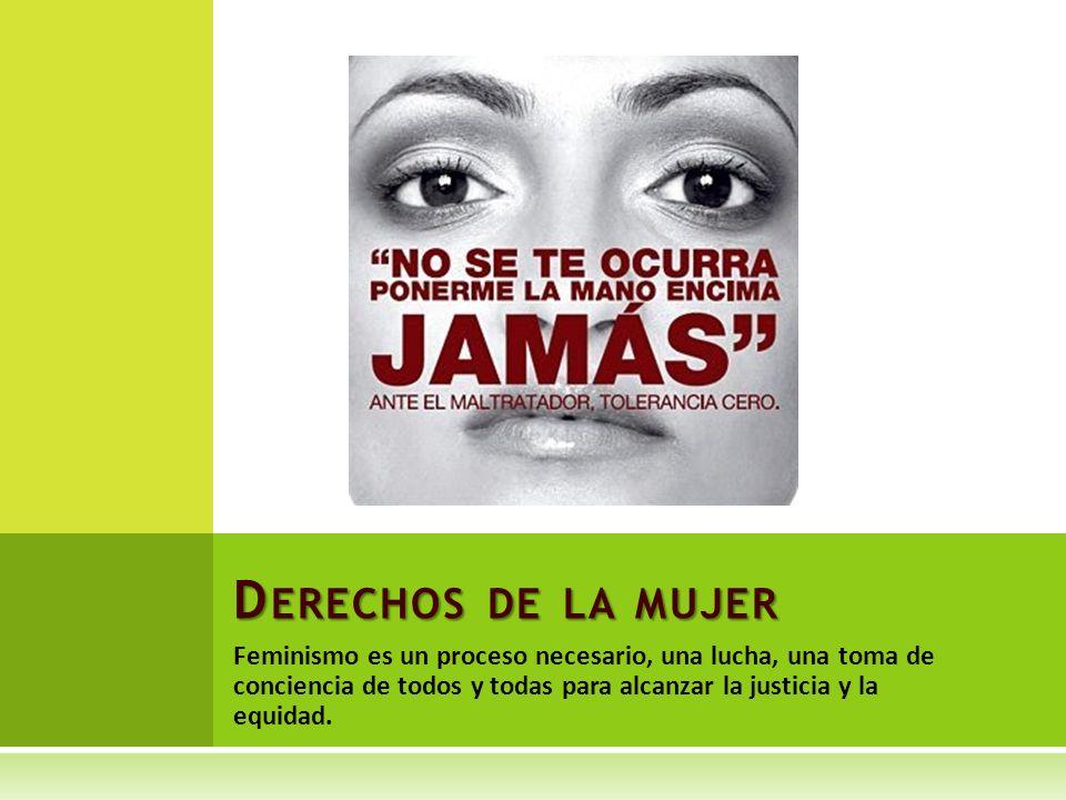 Derechos de la mujer Feminismo es un proceso necesario, una lucha, una toma de conciencia de todos y todas para alcanzar la justicia y la equidad.