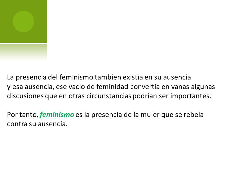 La presencia del feminismo tambien existía en su ausencia
