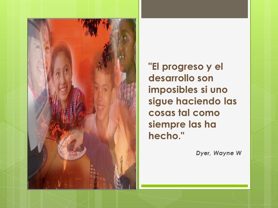 El progreso y el desarrollo son imposibles si uno sigue haciendo las cosas tal como siempre las ha hecho.