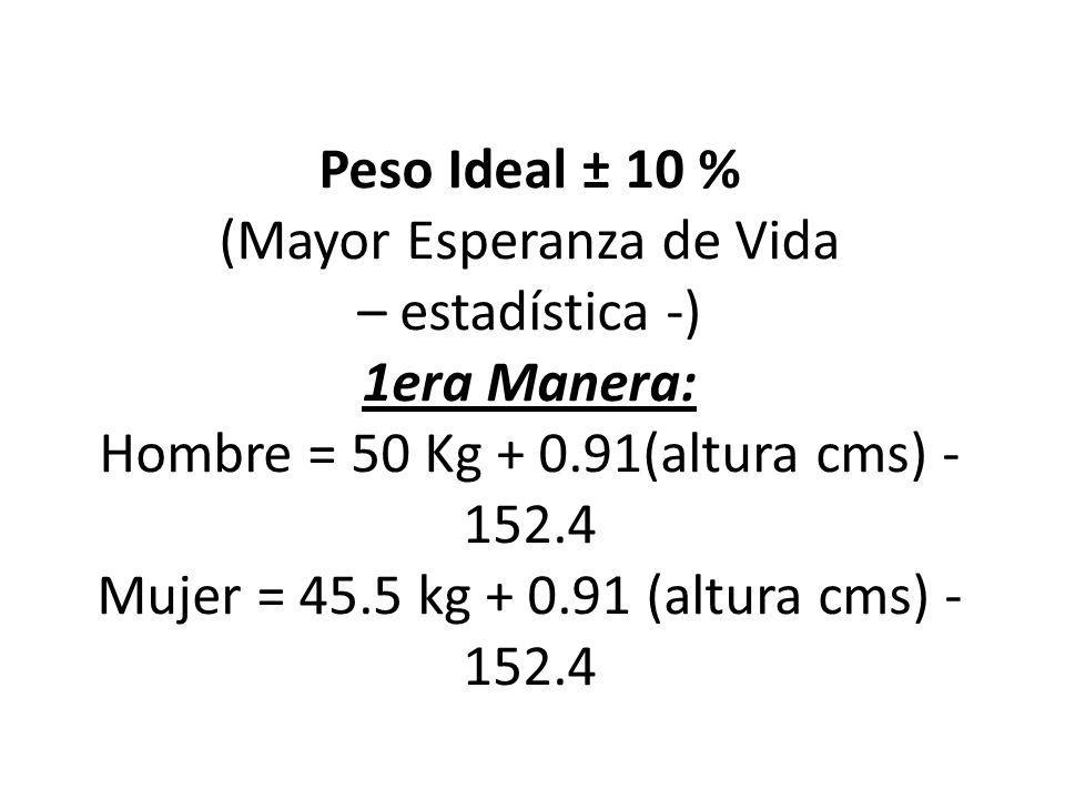 Peso Ideal ± 10 % (Mayor Esperanza de Vida – estadística -) 1era Manera: Hombre = 50 Kg + 0.91(altura cms) - 152.4 Mujer = 45.5 kg + 0.91 (altura cms) -152.4