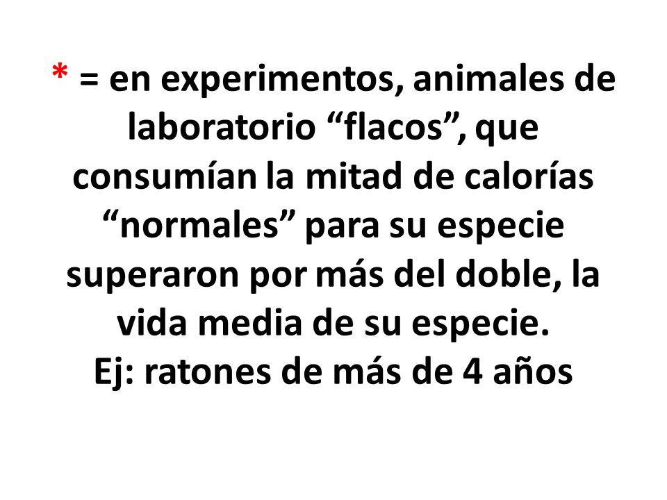* = en experimentos, animales de laboratorio flacos , que consumían la mitad de calorías normales para su especie superaron por más del doble, la vida media de su especie.
