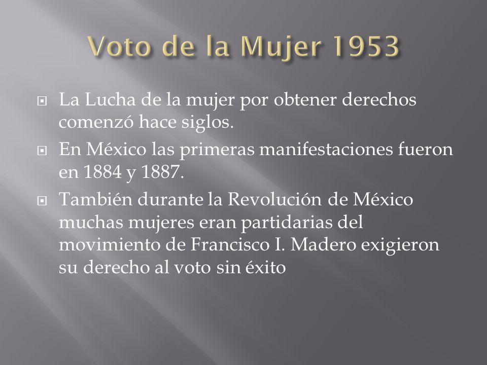 Voto de la Mujer 1953 La Lucha de la mujer por obtener derechos comenzó hace siglos. En México las primeras manifestaciones fueron en 1884 y 1887.