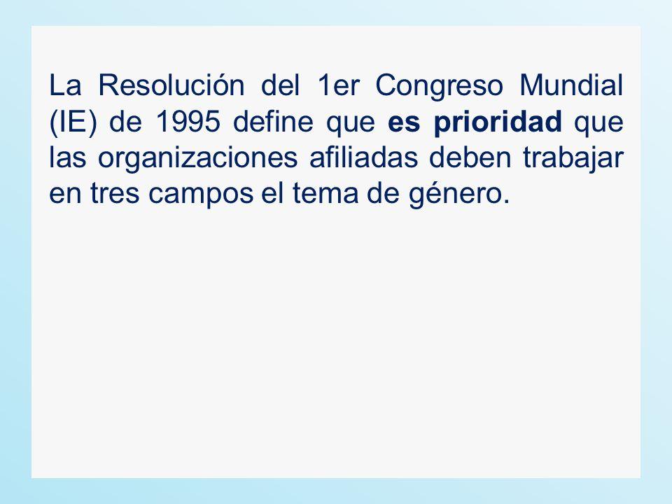 La Resolución del 1er Congreso Mundial (IE) de 1995 define que es prioridad que las organizaciones afiliadas deben trabajar en tres campos el tema de género.