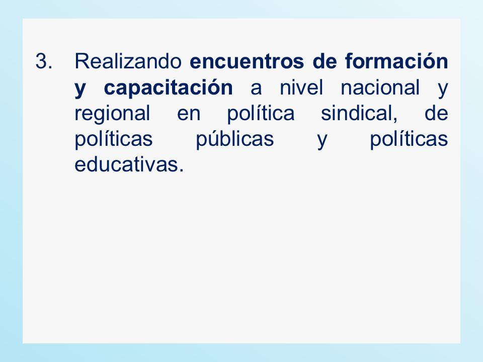 3. Realizando encuentros de formación y capacitación a nivel nacional y regional en política sindical, de políticas públicas y políticas educativas.