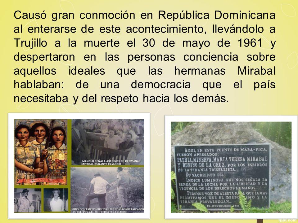 Causó gran conmoción en República Dominicana al enterarse de este acontecimiento, llevándolo a Trujillo a la muerte el 30 de mayo de 1961 y despertaron en las personas conciencia sobre aquellos ideales que las hermanas Mirabal hablaban: de una democracia que el país necesitaba y del respeto hacia los demás.