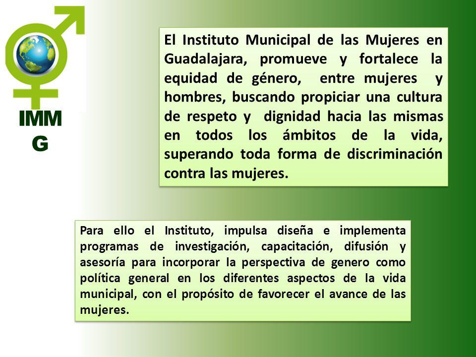 El Instituto Municipal de las Mujeres en Guadalajara, promueve y fortalece la equidad de género, entre mujeres y hombres, buscando propiciar una cultura de respeto y dignidad hacia las mismas en todos los ámbitos de la vida, superando toda forma de discriminación contra las mujeres.