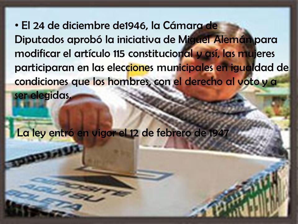 El 24 de diciembre de1946, la Cámara de Diputados aprobó la iniciativa de Miguel Alemán para modificar el artículo 115 constitucional y así, las mujeres participaran en las elecciones municipales en igualdad de condiciones que los hombres, con el derecho al voto y a ser elegidas.