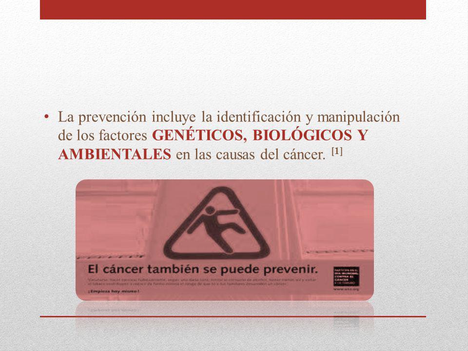La prevención incluye la identificación y manipulación de los factores GENÉTICOS, BIOLÓGICOS Y AMBIENTALES en las causas del cáncer.