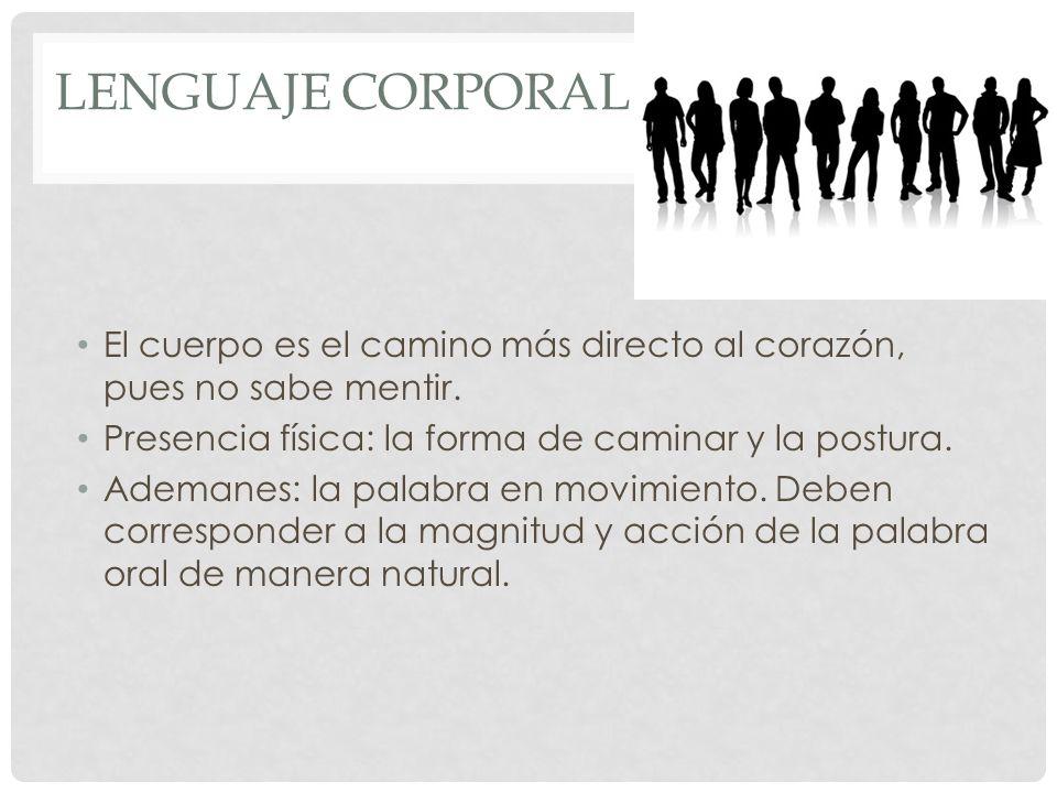 Lenguaje Corporal El cuerpo es el camino más directo al corazón, pues no sabe mentir. Presencia física: la forma de caminar y la postura.