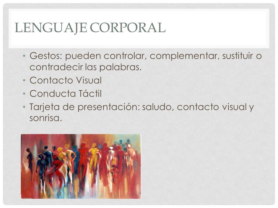 Lenguaje Corporal Gestos: pueden controlar, complementar, sustituir o contradecir las palabras. Contacto Visual.