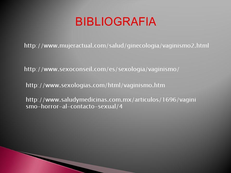 BIBLIOGRAFIAhttp://www.mujeractual.com/salud/ginecologia/vaginismo2.html. http://www.sexoconseil.com/es/sexologia/vaginismo/