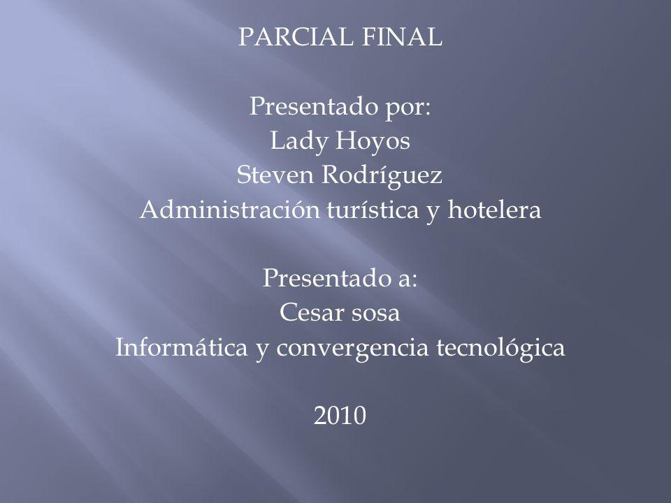 PARCIAL FINAL Presentado por: Lady Hoyos Steven Rodríguez Administración turística y hotelera Presentado a: Cesar sosa Informática y convergencia tecnológica 2010