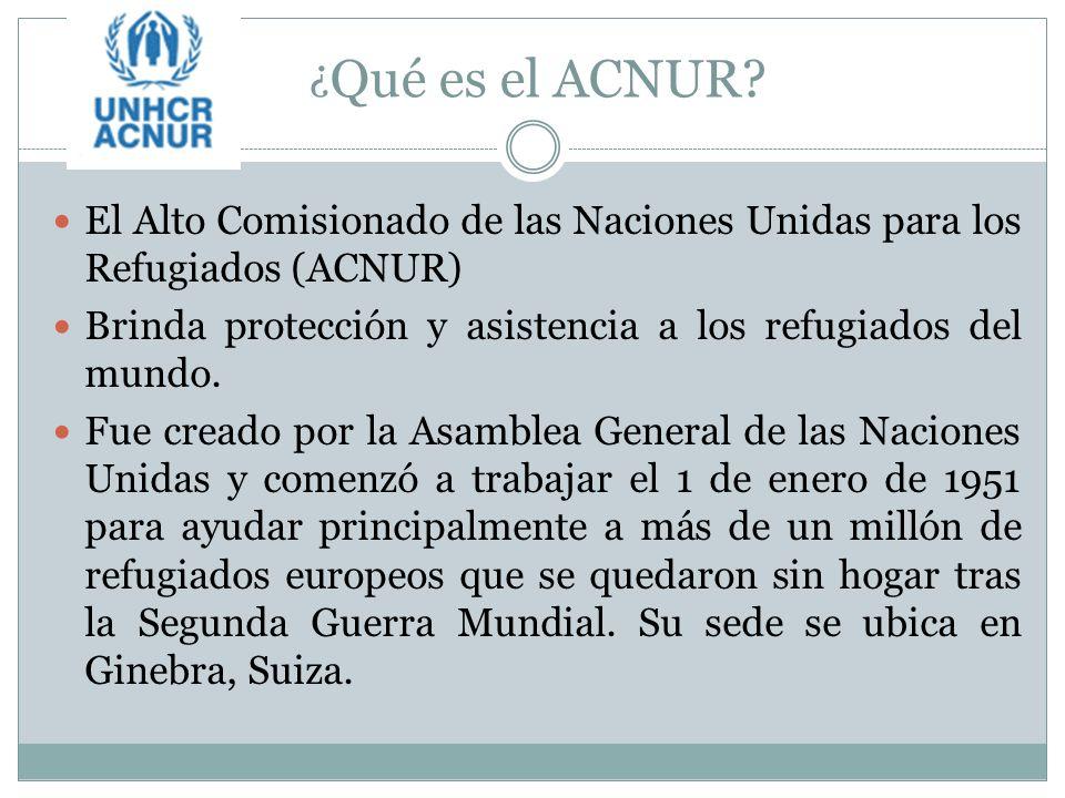 ¿Qué es el ACNUR El Alto Comisionado de las Naciones Unidas para los Refugiados (ACNUR) Brinda protección y asistencia a los refugiados del mundo.