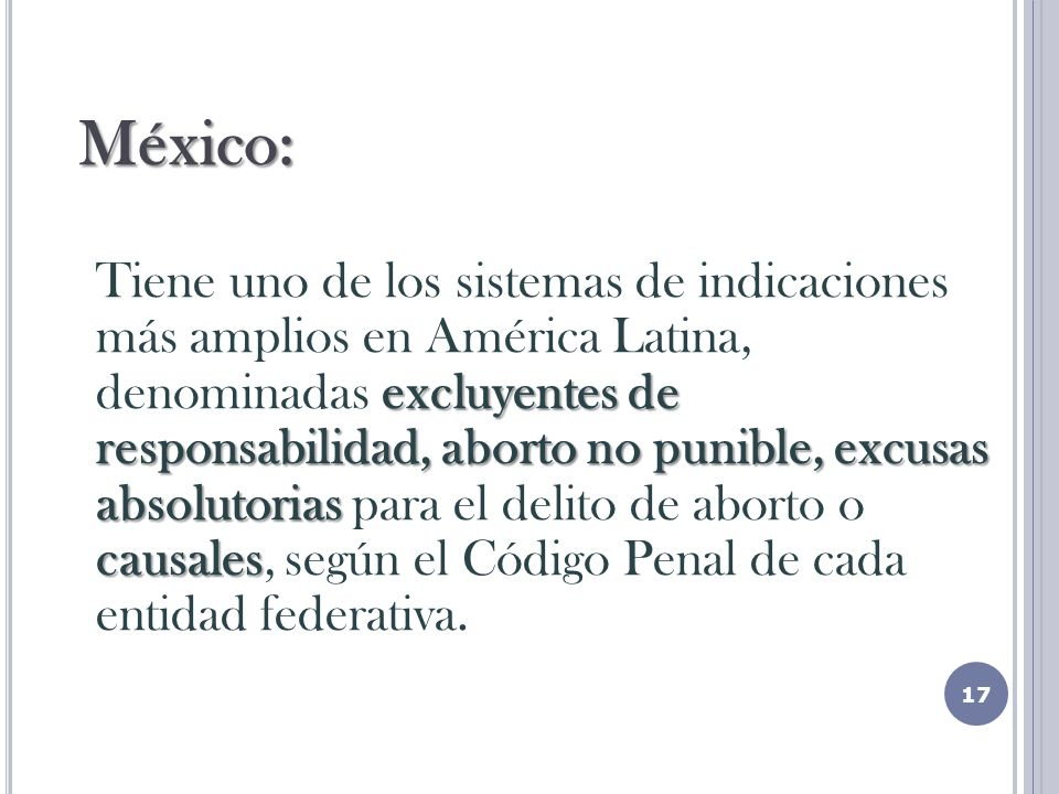 México: Tiene uno de los sistemas de indicaciones más amplios en América Latina, denominadas excluyentes de responsabilidad, aborto no punible, excusas absolutorias para el delito de aborto o causales, según el Código Penal de cada entidad federativa.