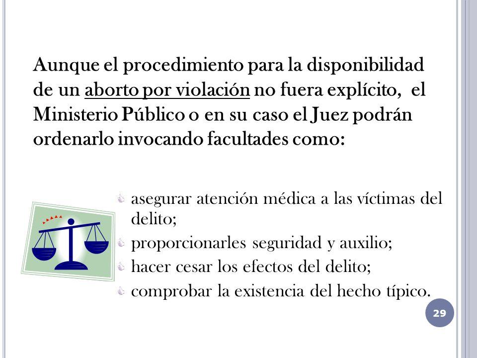 Aunque el procedimiento para la disponibilidad de un aborto por violación no fuera explícito, el Ministerio Público o en su caso el Juez podrán ordenarlo invocando facultades como: