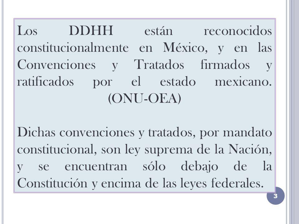 Los DDHH están reconocidos constitucionalmente en México, y en las Convenciones y Tratados firmados y ratificados por el estado mexicano. (ONU-OEA) Dichas convenciones y tratados, por mandato constitucional, son ley suprema de la Nación, y se encuentran sólo debajo de la Constitución y encima de las leyes federales.