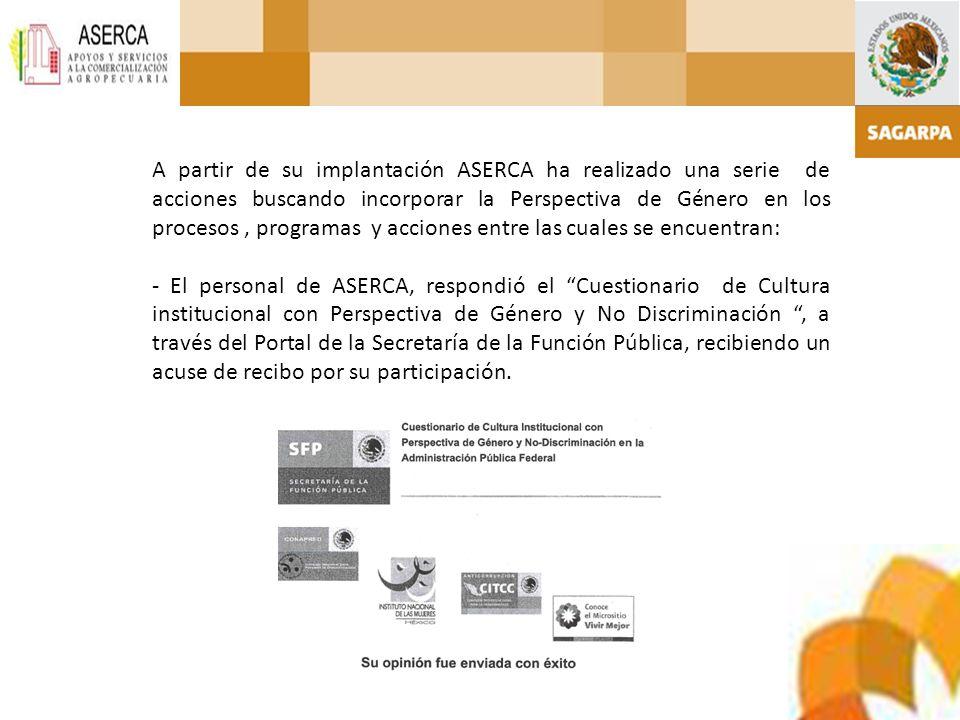 A partir de su implantación ASERCA ha realizado una serie de acciones buscando incorporar la Perspectiva de Género en los procesos , programas y acciones entre las cuales se encuentran: