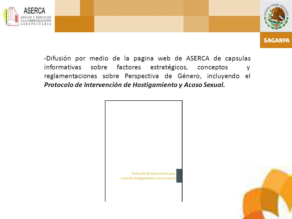 -Difusión por medio de la pagina web de ASERCA de capsulas informativas sobre factores estratégicos, conceptos y reglamentaciones sobre Perspectiva de Género, incluyendo el Protocolo de Intervención de Hostigamiento y Acoso Sexual.