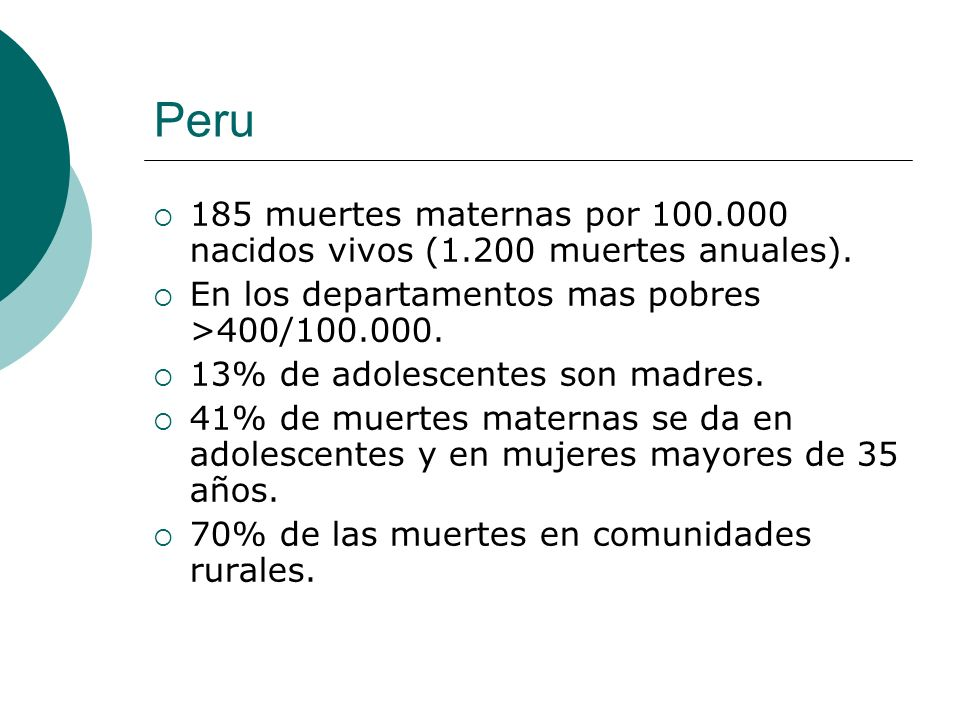 Peru 185 muertes maternas por 100.000 nacidos vivos (1.200 muertes anuales). En los departamentos mas pobres >400/100.000.