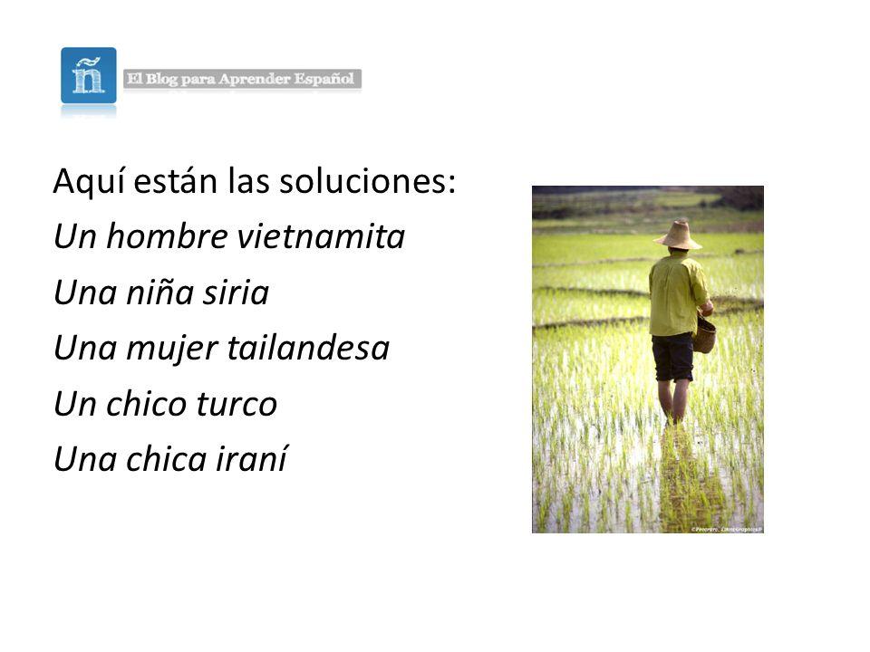 Aquí están las soluciones: Un hombre vietnamita Una niña siria Una mujer tailandesa Un chico turco Una chica iraní