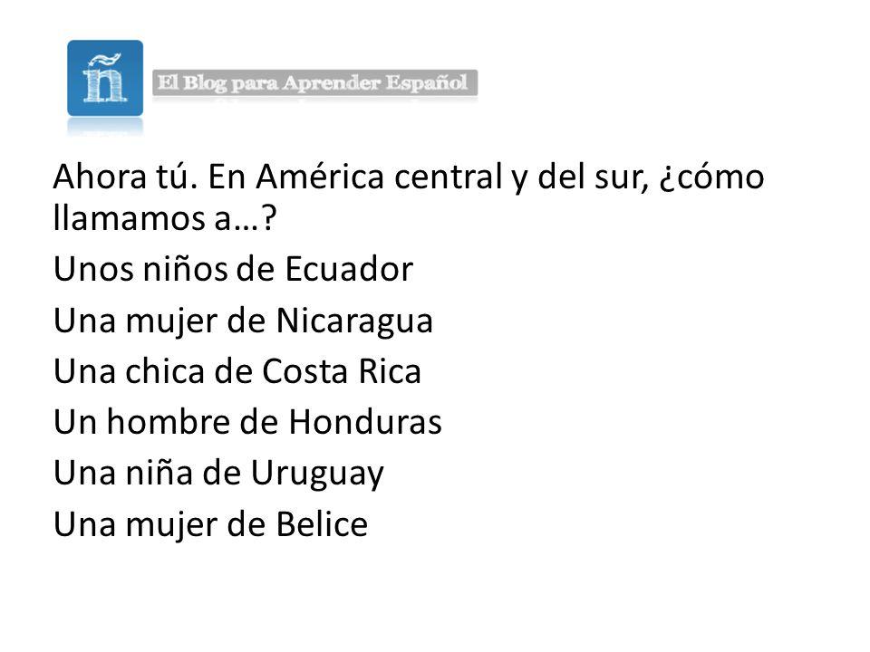 Ahora tú. En América central y del sur, ¿cómo llamamos a…