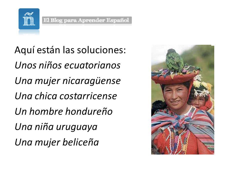 Aquí están las soluciones: Unos niños ecuatorianos Una mujer nicaragüense Una chica costarricense Un hombre hondureño Una niña uruguaya Una mujer beliceña