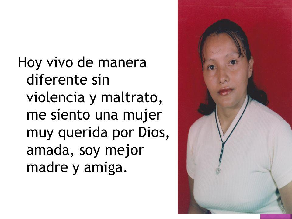 Hoy vivo de manera diferente sin violencia y maltrato, me siento una mujer muy querida por Dios, amada, soy mejor madre y amiga.
