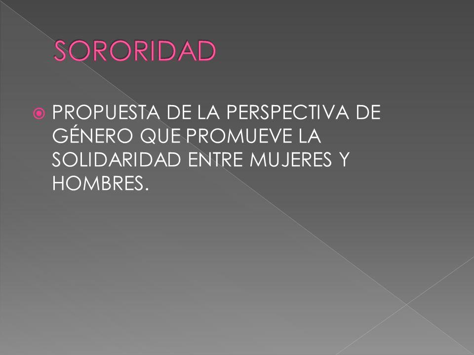 SORORIDAD PROPUESTA DE LA PERSPECTIVA DE GÉNERO QUE PROMUEVE LA SOLIDARIDAD ENTRE MUJERES Y HOMBRES.