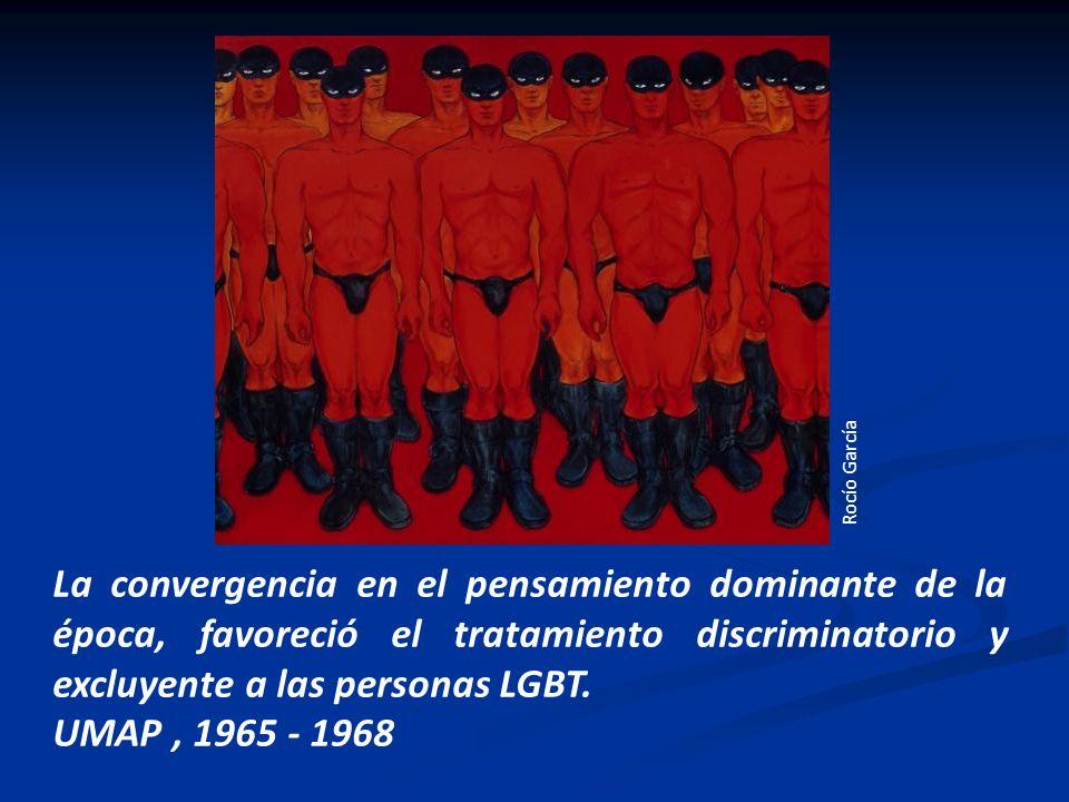 Rocío García La convergencia en el pensamiento dominante de la época, favoreció el tratamiento discriminatorio y excluyente a las personas LGBT.