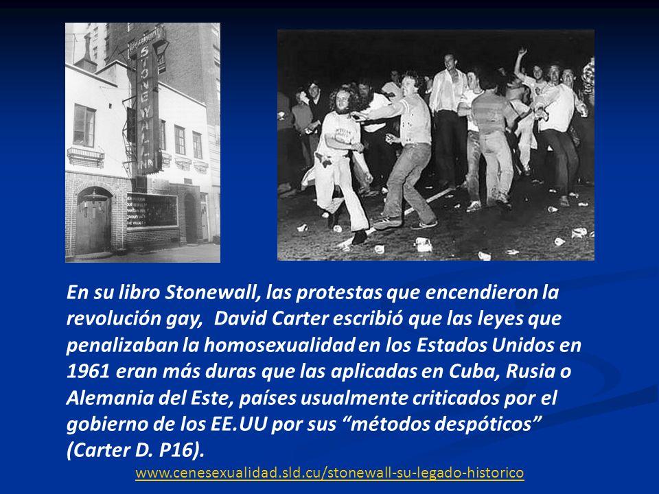 En su libro Stonewall, las protestas que encendieron la revolución gay, David Carter escribió que las leyes que penalizaban la homosexualidad en los Estados Unidos en 1961 eran más duras que las aplicadas en Cuba, Rusia o Alemania del Este, países usualmente criticados por el gobierno de los EE.UU por sus métodos despóticos (Carter D. P16).