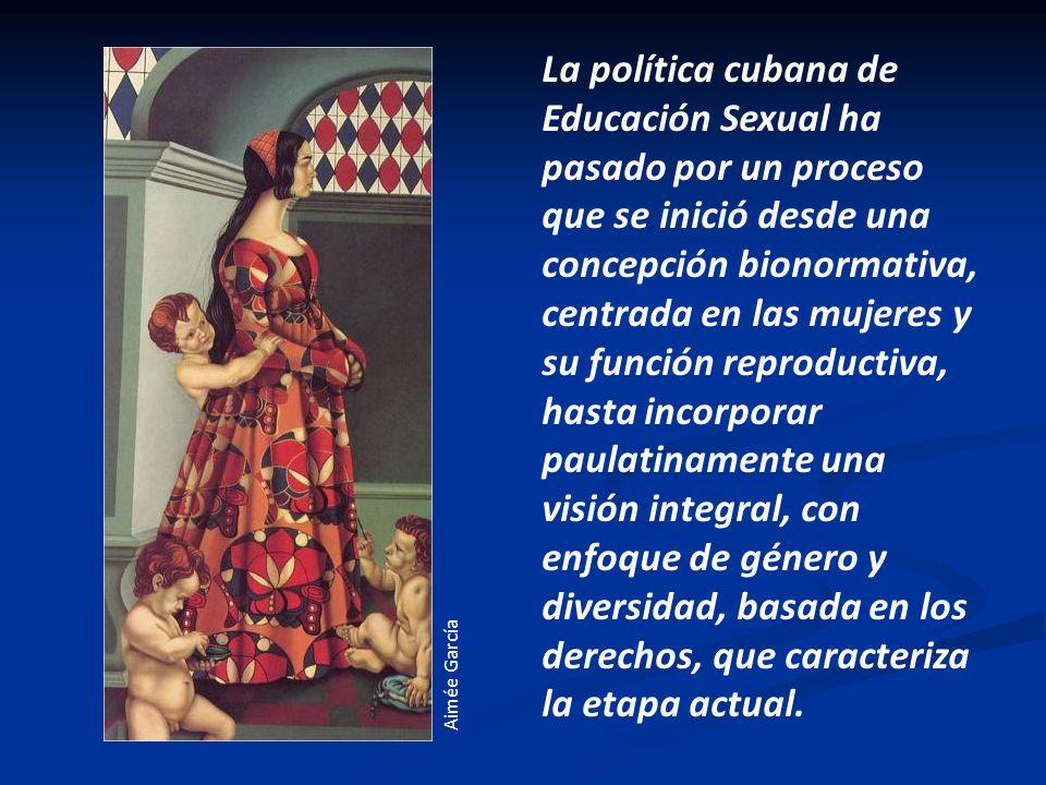 La política cubana de Educación Sexual ha pasado por un proceso que se inició desde una concepción bionormativa, centrada en las mujeres y su función reproductiva, hasta incorporar paulatinamente una visión integral, con enfoque de género y diversidad, basada en los derechos, que caracteriza la etapa actual.