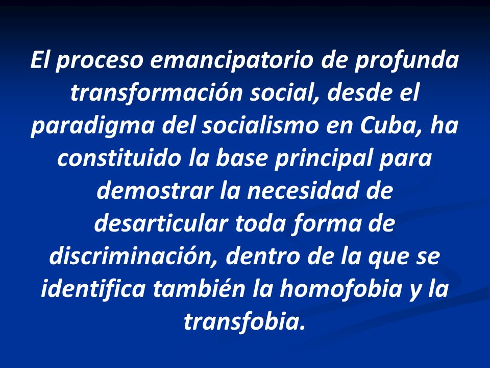 El proceso emancipatorio de profunda transformación social, desde el paradigma del socialismo en Cuba, ha constituido la base principal para demostrar la necesidad de desarticular toda forma de discriminación, dentro de la que se identifica también la homofobia y la transfobia.