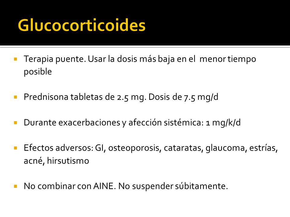 Glucocorticoides Terapia puente. Usar la dosis más baja en el menor tiempo posible. Prednisona tabletas de 2.5 mg. Dosis de 7.5 mg/d.