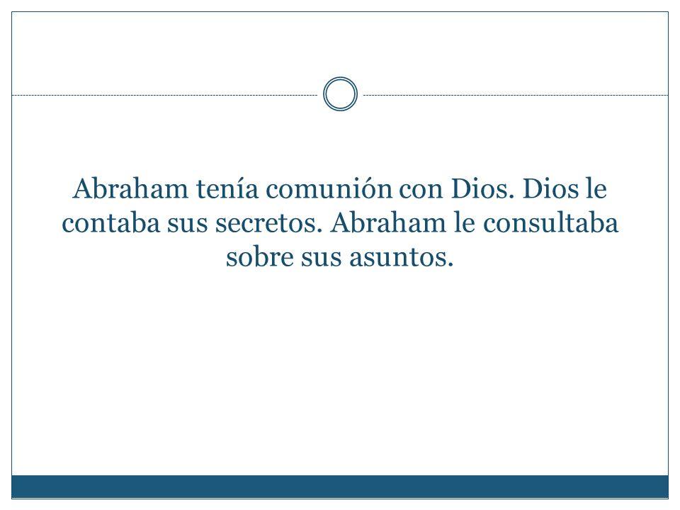 Abraham tenía comunión con Dios. Dios le contaba sus secretos