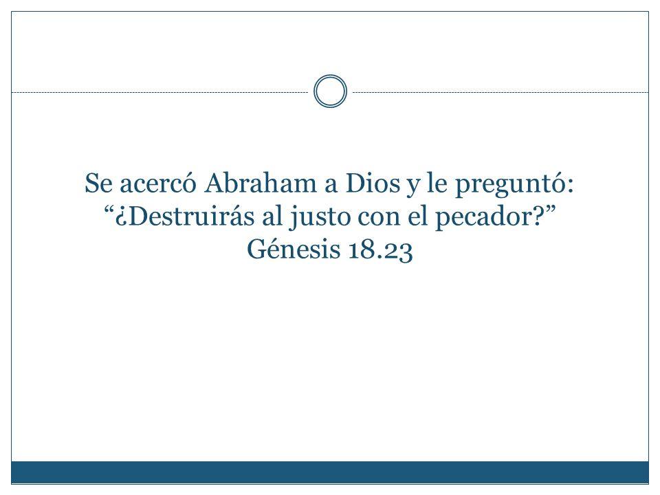 Se acercó Abraham a Dios y le preguntó: ¿Destruirás al justo con el pecador Génesis 18.23