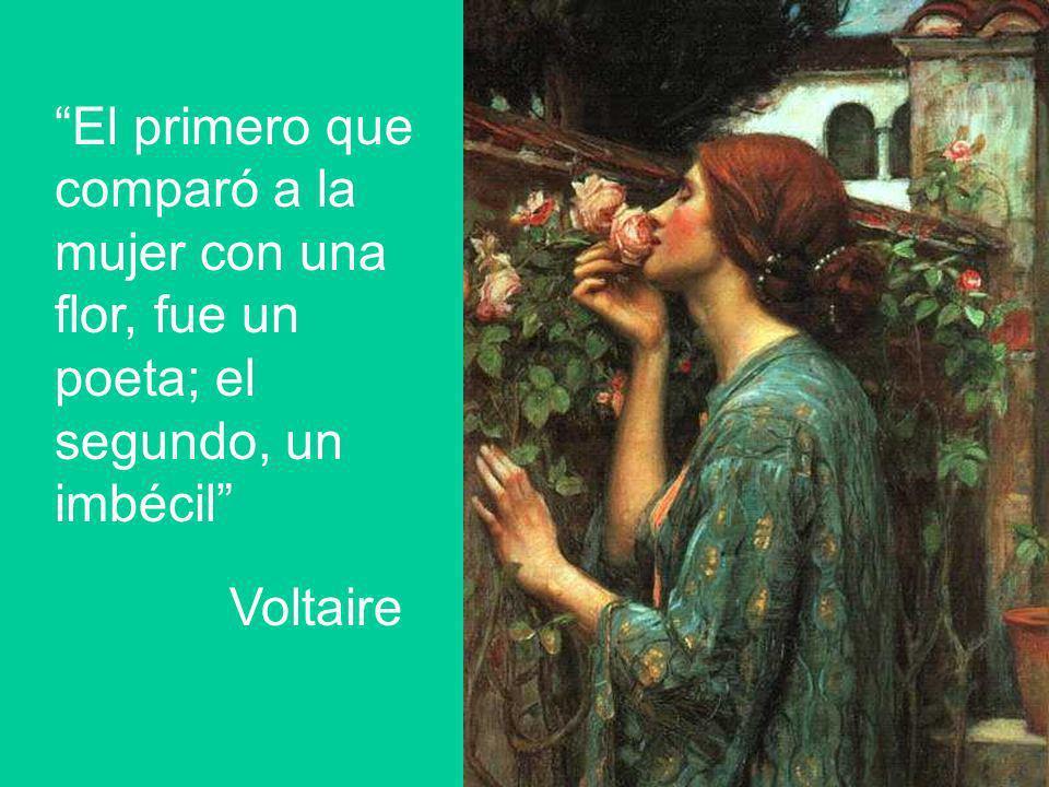 El primero que comparó a la mujer con una flor, fue un poeta; el segundo, un imbécil