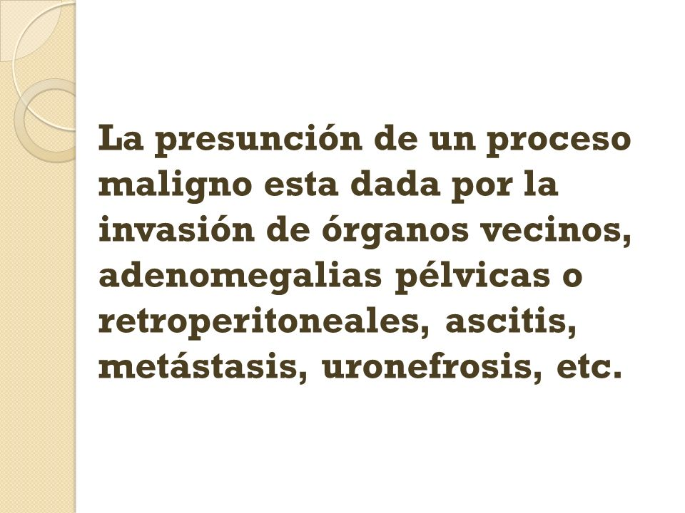La presunción de un proceso maligno esta dada por la invasión de órganos vecinos, adenomegalias pélvicas o retroperitoneales, ascitis, metástasis, uronefrosis, etc.