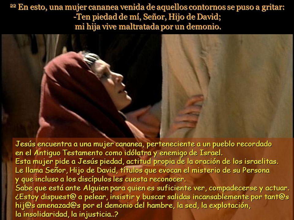 22 En esto, una mujer cananea venida de aquellos contornos se puso a gritar: -Ten piedad de mí, Señor, Hijo de David; mi hija vive maltratada por un demonio.