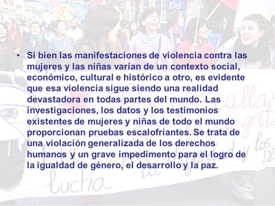 Si bien las manifestaciones de violencia contra las mujeres y las niñas varían de un contexto social, económico, cultural e histórico a otro, es evidente que esa violencia sigue siendo una realidad devastadora en todas partes del mundo.